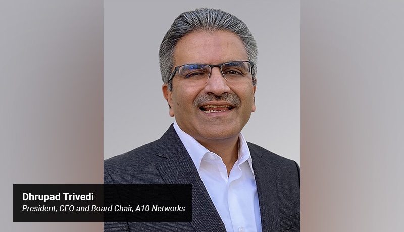 Dhrupad Trivedi - President - CEO and Board Chair - A10 Networks. - techxmedia