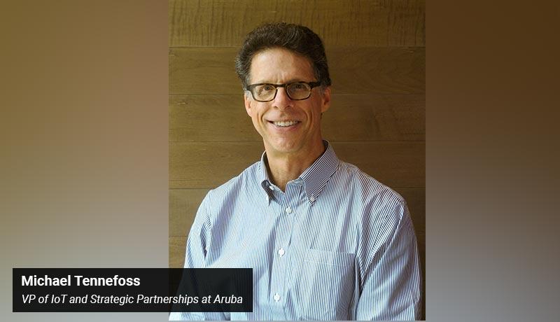 Michael Tennefoss - vice president - IoT - Strategic Partnerships - Aruba - techxmedia